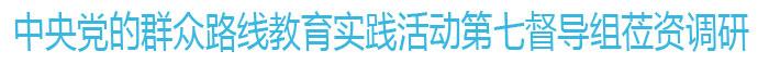 中央党的群众路线教育实践活动七督导组莅资调研